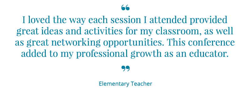 I loved the way each session I attended provided great ideas and activities for my classroom, as well as great networking opportunities. This conference added to my professional growth as an educator. -Elementary Teacher