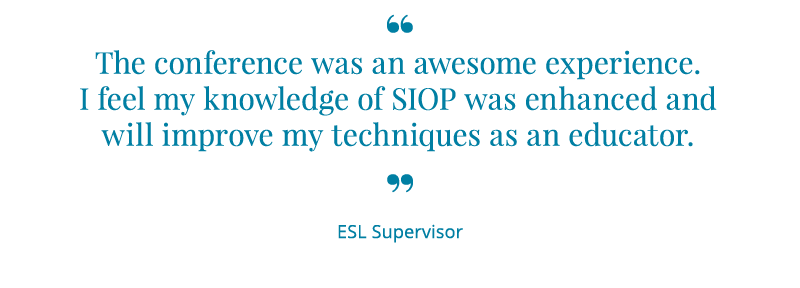 The conference was an awesome experience. I feel my knowledge of SIOP was enhanced and will improve my techniques as an educator. -ESL Supervisor