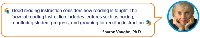 Good reading instruction considers how reading is taught. The 'how' of reading instruction includes features such as pacing, monitoring student progress, and grouping for reading instruction. -Sharon Vaughn, Ph.D.